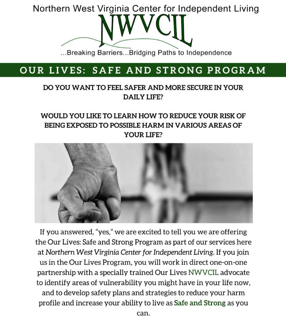 "Do you want to feel safer and more secure in your daily life?  Would you like to learn how to reduce your risk of being exposed to possible harm in various areas of your life?  If you answered, ""Yes,"" we are excited to tell you we are offering the Our Lives: Safe and Strong Program as part of our services here at Northern West Virginia Center for Independent Living. If you join us in the Our Lives Program, you will work in direct one-on-one partnership with a specially trained Our Lives NWVCIL advocate to identify areas of vulnerability you might have in your life now, and to develop safety plans and strategies to reduce your harm profile and increase your ability to live as Safe and Strong as you can.  The ""Our Lives: Safe and Strong Program"" is a collaborative project with Portland State University. For more information or to enroll with the Morgantown office, please contact Paulette or Dustin at 304-296-6091. To enroll with the Elkins office, please contact Brenda or Tiffany at 304-636-0143."