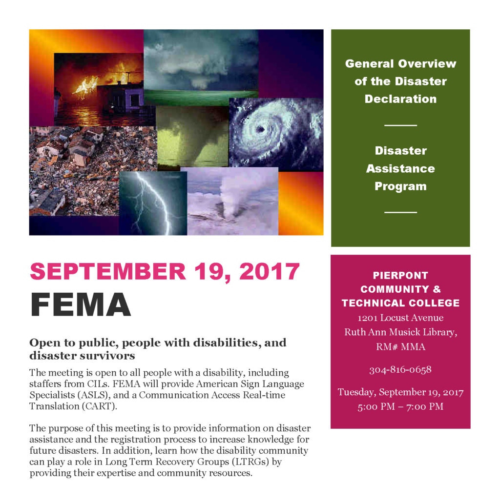 SEPTEMBER 19, 2017 PIERPONT COMMUNITY & TECHNICAL COLLEGE 1201 Locust Avenue Ruth Ann Musick Library,  RM# MMA 304-816-0658 Tuesday, September 19, 2017 5:00 PM – 7:00 PM Open to public, people with disabilities, and disaster survivors The meeting is open to all people with a disability, including staffers from CILs. FEMA will provide American Sign Language Specialists (ASLS), and a Communication Access Real-time Translation (CART). The purpose of this meeting is to provide information on disaster assistance and the registration process to increase knowledge for future disasters. In addition, learn how the disability community can play a role in Long Term Recovery Groups (LTRGs) by providing their expertise and community resources.