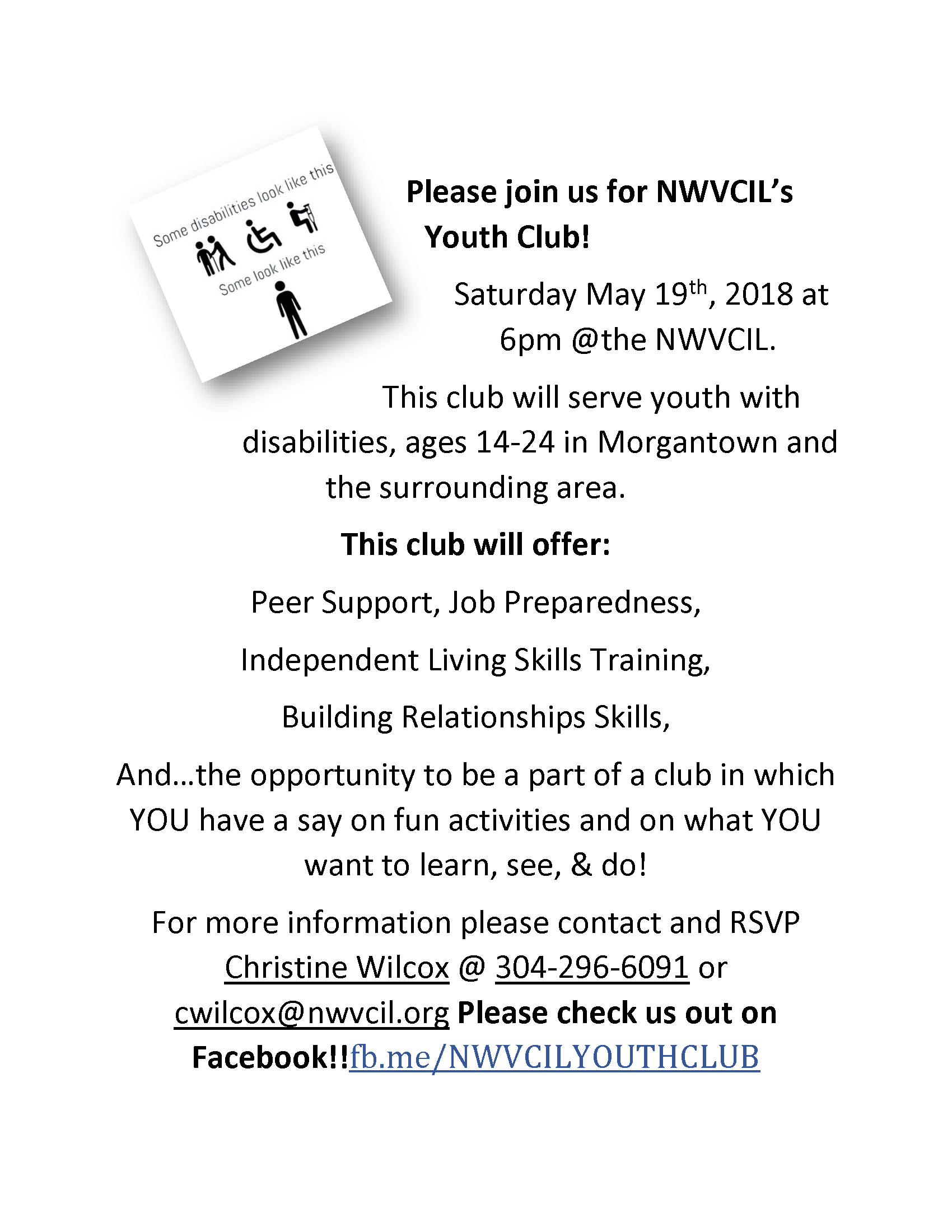 DATE CHANGE:  Please join us for NWVCIL's Youth Club!  Saturday May 19th, 2018 at 6pm @the NWVCIL.  This club will serve youth with disabilities, ages 14-24 in Morgantown and the surrounding area.  This club will offer: Peer Support, Job Preparedness, Independent Living Skills Training, Building Relationships Skills, and…the opportunity to be a part of a club in which YOU have a say on fun activities and on what YOU want to learn, see, and do!  For more information please contact and RSVP Christine Wilcox @ 304-296-6091 or cwilcox@nwvcil.org  Please check us out on Facebook!! fb.me/NWVCILYOUTHCLUB