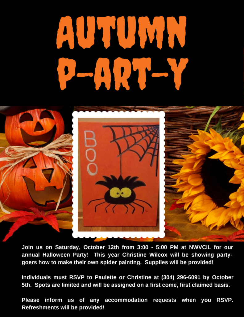 Join us on Saturday, October 12th from 3:00 - 5:00 PM at NWVCIL for our annual Halloween Party!  This year Christine Wilcox will be showing party-goers how to make their own spider painting.  Supplies will be provided! Individuals must RSVP to Paulette or Christine at (304) 296-6091 by October 5th.  Spots are limited and will be assigned on a first come, first claimed basis. Please inform us of any accommodation requests when you RSVP. Refreshments will be provided!